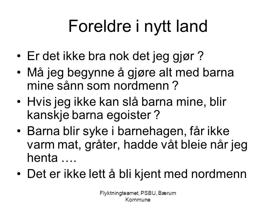 Flyktningteamet, PSBU, Bærum Kommune Foreldre i nytt land Er det ikke bra nok det jeg gjør ? Må jeg begynne å gjøre alt med barna mine sånn som nordme