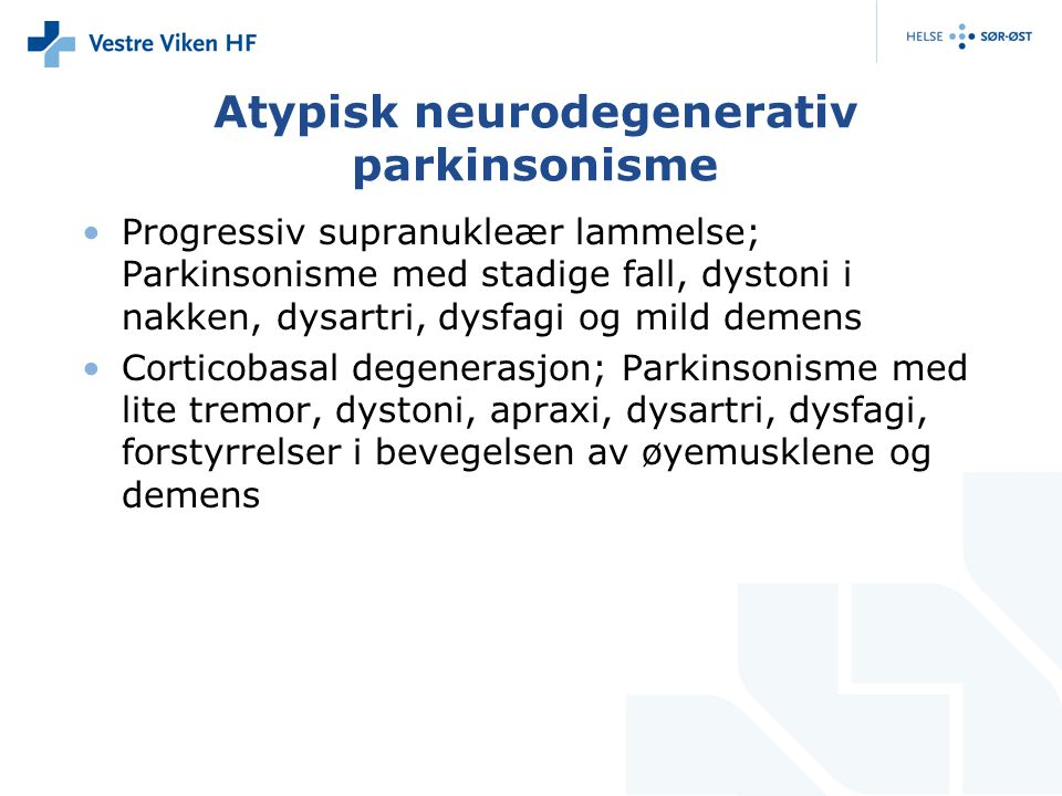 Atypisk neurodegenerativ parkinsonisme Progressiv supranukleær lammelse; Parkinsonisme med stadige fall, dystoni i nakken, dysartri, dysfagi og mild demens Corticobasal degenerasjon; Parkinsonisme med lite tremor, dystoni, apraxi, dysartri, dysfagi, forstyrrelser i bevegelsen av øyemusklene og demens