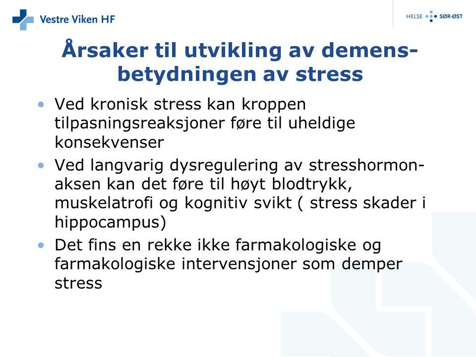 Årsaker til utvikling av demens- betydningen av stress Ved kronisk stress kan kroppen tilpasningsreaksjoner føre til uheldige konsekvenser Ved langvarig dysregulering av stresshormon- aksen kan det føre til høyt blodtrykk, muskelatrofi og kognitiv svikt ( stress skader i hippocampus) Det fins en rekke ikke farmakologiske og farmakologiske intervensjoner som demper stress