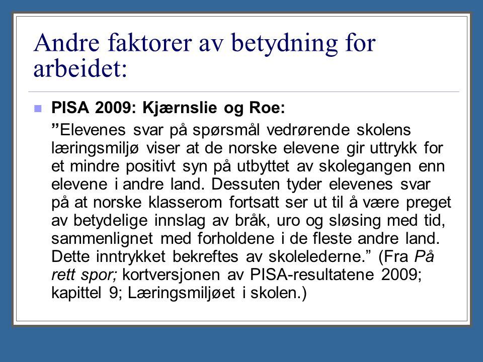 Andre faktorer av betydning for arbeidet: PISA 2009: Kjærnslie og Roe: Elevenes svar på spørsmål vedrørende skolens læringsmiljø viser at de norske elevene gir uttrykk for et mindre positivt syn på utbyttet av skolegangen enn elevene i andre land.