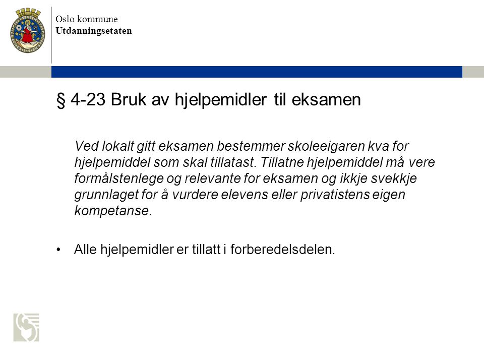 Oslo kommune Utdanningsetaten § 4-23 Bruk av hjelpemidler til eksamen Ved lokalt gitt eksamen bestemmer skoleeigaren kva for hjelpemiddel som skal tillatast.