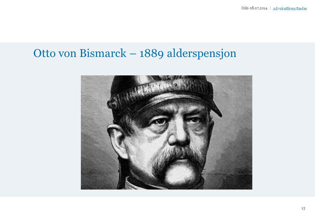 Advokatfirma Ræder Otto von Bismarck – 1889 alderspensjon Oslo 08.07.2014 | 13