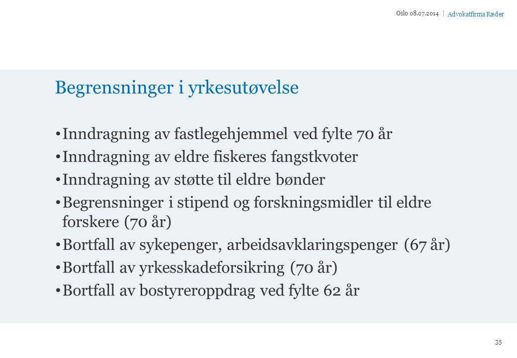 Advokatfirma Ræder Begrensninger i yrkesutøvelse Inndragning av fastlegehjemmel ved fylte 70 år Inndragning av eldre fiskeres fangstkvoter Inndragning av støtte til eldre bønder Begrensninger i stipend og forskningsmidler til eldre forskere (70 år) Bortfall av sykepenger, arbeidsavklaringspenger (67 år) Bortfall av yrkesskadeforsikring (70 år) Bortfall av bostyreroppdrag ved fylte 62 år Oslo 08.07.2014 | 35