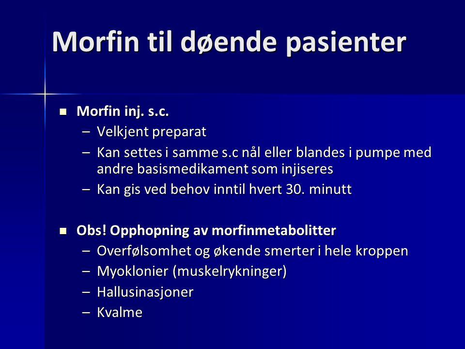 Morfin til døende pasienter Morfin inj. s.c. Morfin inj. s.c. –Velkjent preparat –Kan settes i samme s.c nål eller blandes i pumpe med andre basismedi