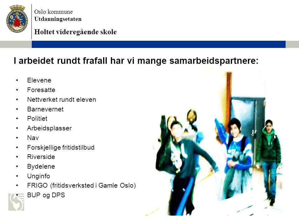Oslo kommune Utdanningsetaten Holtet videregående skole I arbeidet rundt frafall har vi mange samarbeidspartnere: Elevene Foresatte Nettverket rundt eleven Barnevernet Politiet Arbeidsplasser Nav Forskjellige fritidstilbud Riverside Bydelene Unginfo FRIGO (fritidsverksted i Gamle Oslo) BUP og DPS