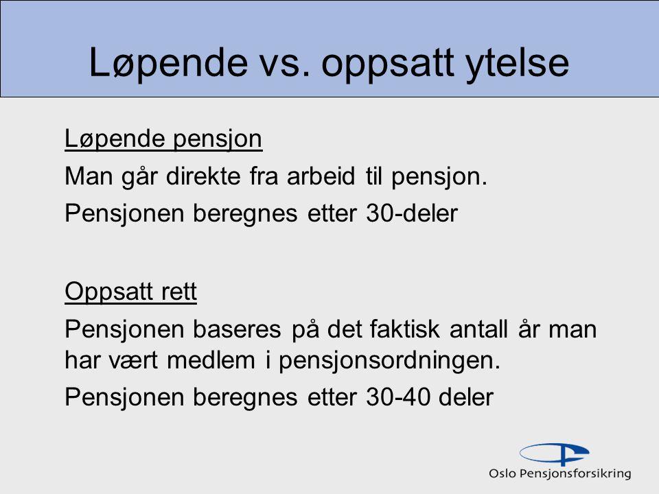 Løpende vs. oppsatt ytelse Løpende pensjon Man går direkte fra arbeid til pensjon. Pensjonen beregnes etter 30-deler Oppsatt rett Pensjonen baseres på