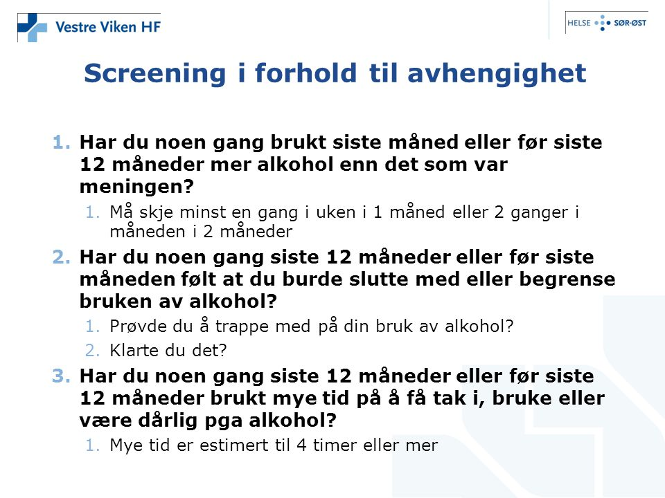 Screening i forhold til avhengighet 1.Har du noen gang brukt siste måned eller før siste 12 måneder mer alkohol enn det som var meningen? 1.Må skje mi