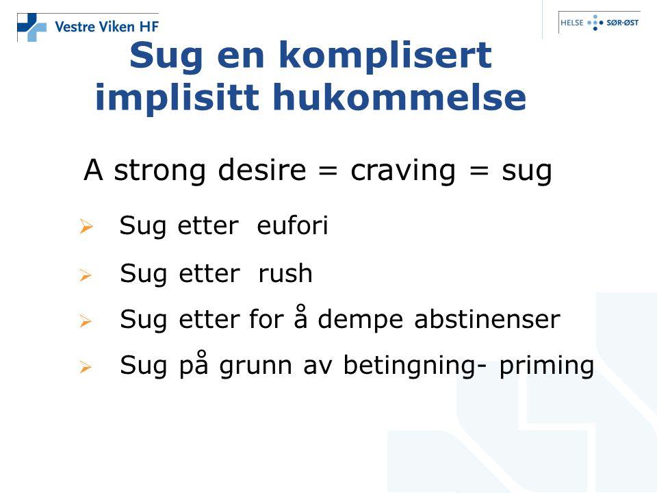 A strong desire = craving = sug  Sug etter eufori  Sug etter rush  Sug etter for å dempe abstinenser  Sug på grunn av betingning- priming Sug en komplisert implisitt hukommelse
