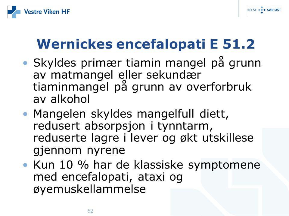 62 Wernickes encefalopati E 51.2 Skyldes primær tiamin mangel på grunn av matmangel eller sekundær tiaminmangel på grunn av overforbruk av alkohol Mangelen skyldes mangelfull diett, redusert absorpsjon i tynntarm, reduserte lagre i lever og økt utskillese gjennom nyrene Kun 10 % har de klassiske symptomene med encefalopati, ataxi og øyemuskellammelse