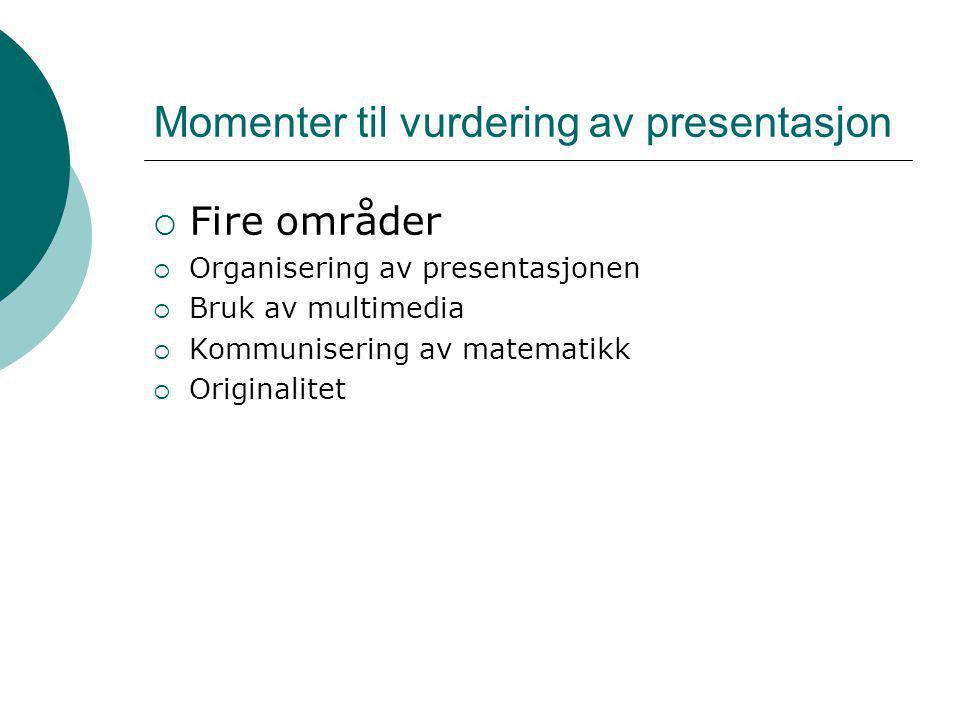 Momenter til vurdering av presentasjon  Fire områder  Organisering av presentasjonen  Bruk av multimedia  Kommunisering av matematikk  Originalit