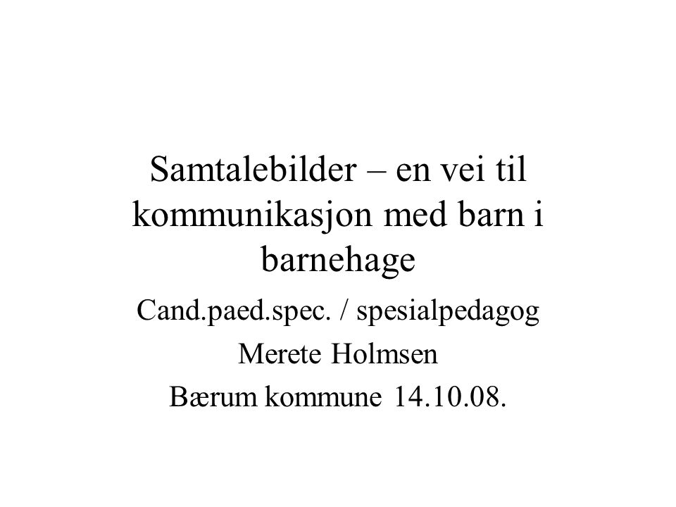 Samtalebilder – en vei til kommunikasjon med barn i barnehage Cand.paed.spec. / spesialpedagog Merete Holmsen Bærum kommune 14.10.08.