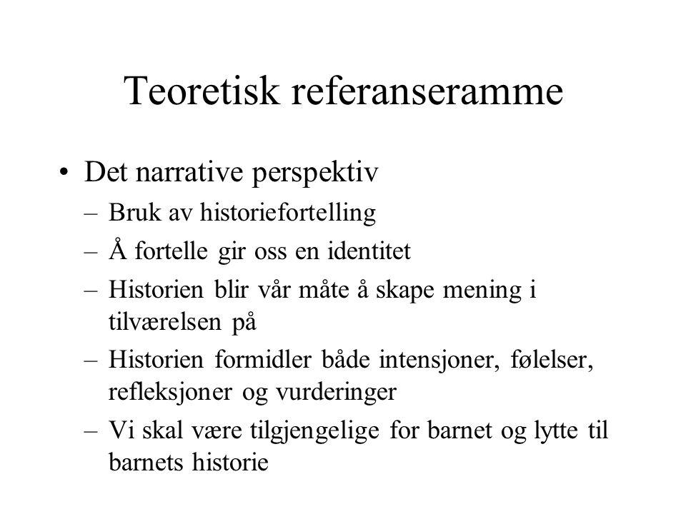 Teoretisk referanseramme Det narrative perspektiv –Bruk av historiefortelling –Å fortelle gir oss en identitet –Historien blir vår måte å skape mening