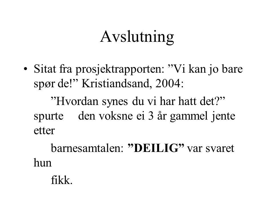 """Avslutning Sitat fra prosjektrapporten: """"Vi kan jo bare spør de!"""" Kristiandsand, 2004: """"Hvordan synes du vi har hatt det?"""" spurte den voksne ei 3 år g"""