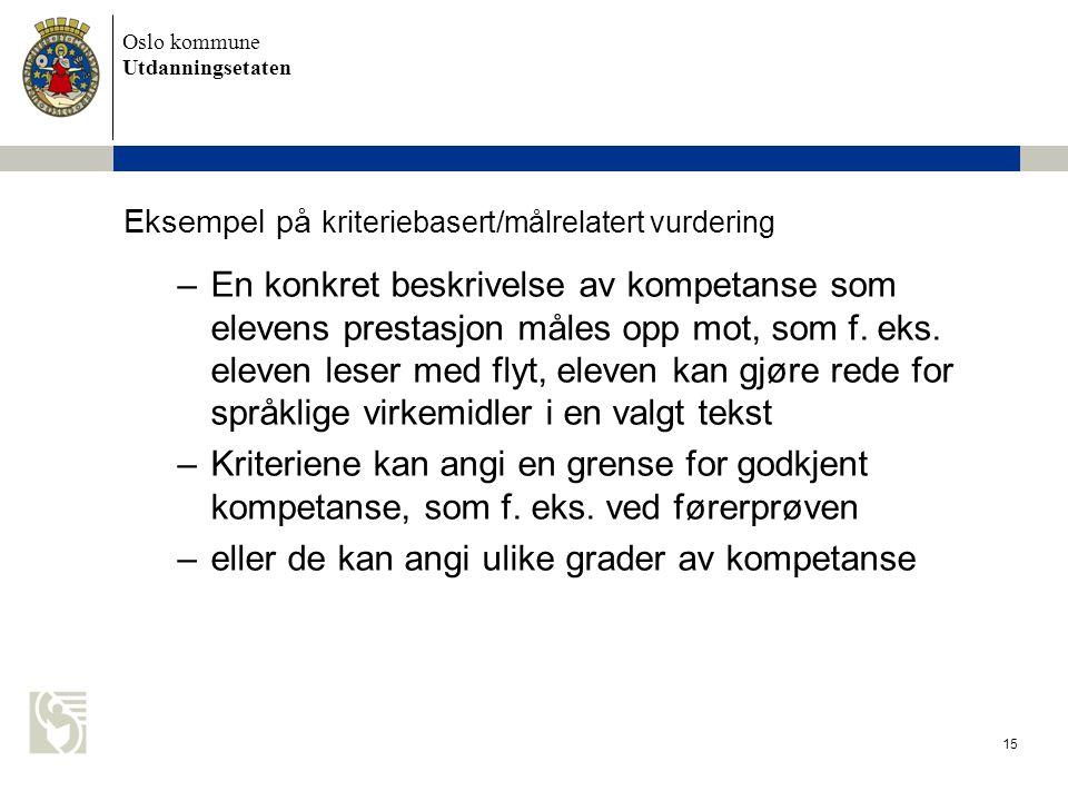 Oslo kommune Utdanningsetaten 15 Eksempel på kriteriebasert/målrelatert vurdering –En konkret beskrivelse av kompetanse som elevens prestasjon måles opp mot, som f.