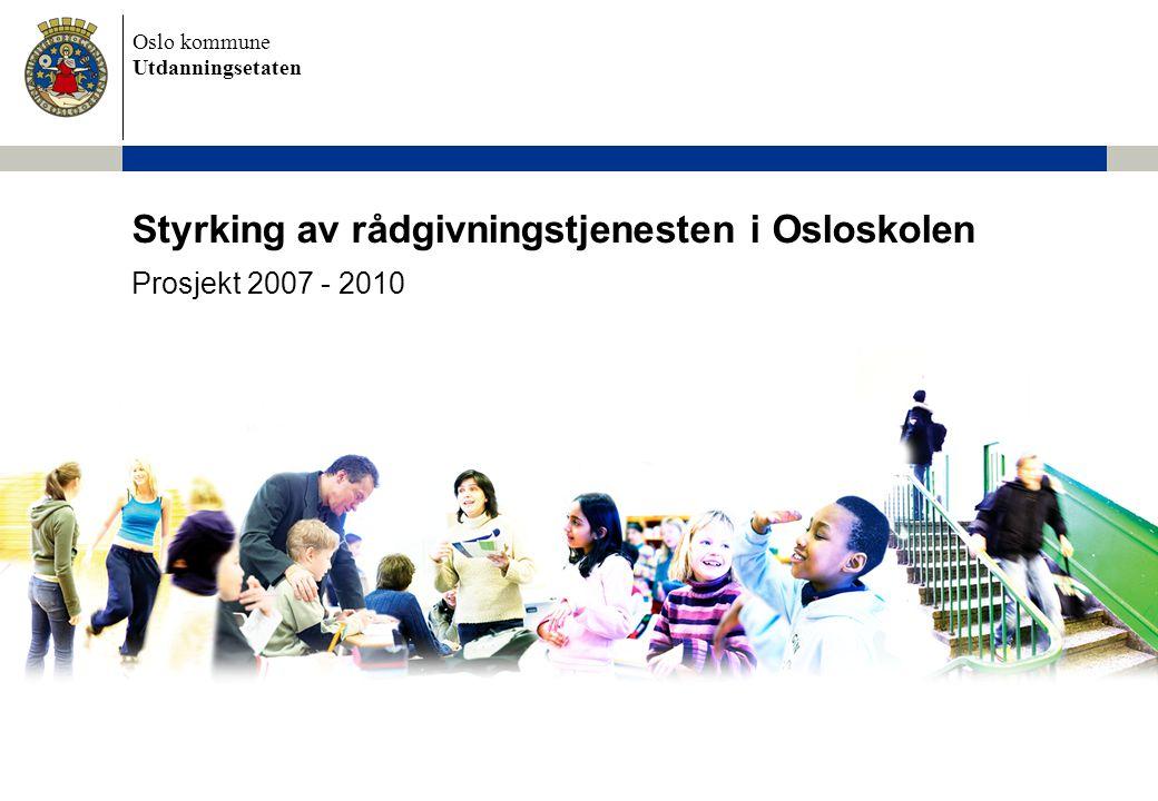 Oslo kommune Utdanningsetaten Styrking av rådgivningstjenesten i Osloskolen Prosjekt 2007 - 2010