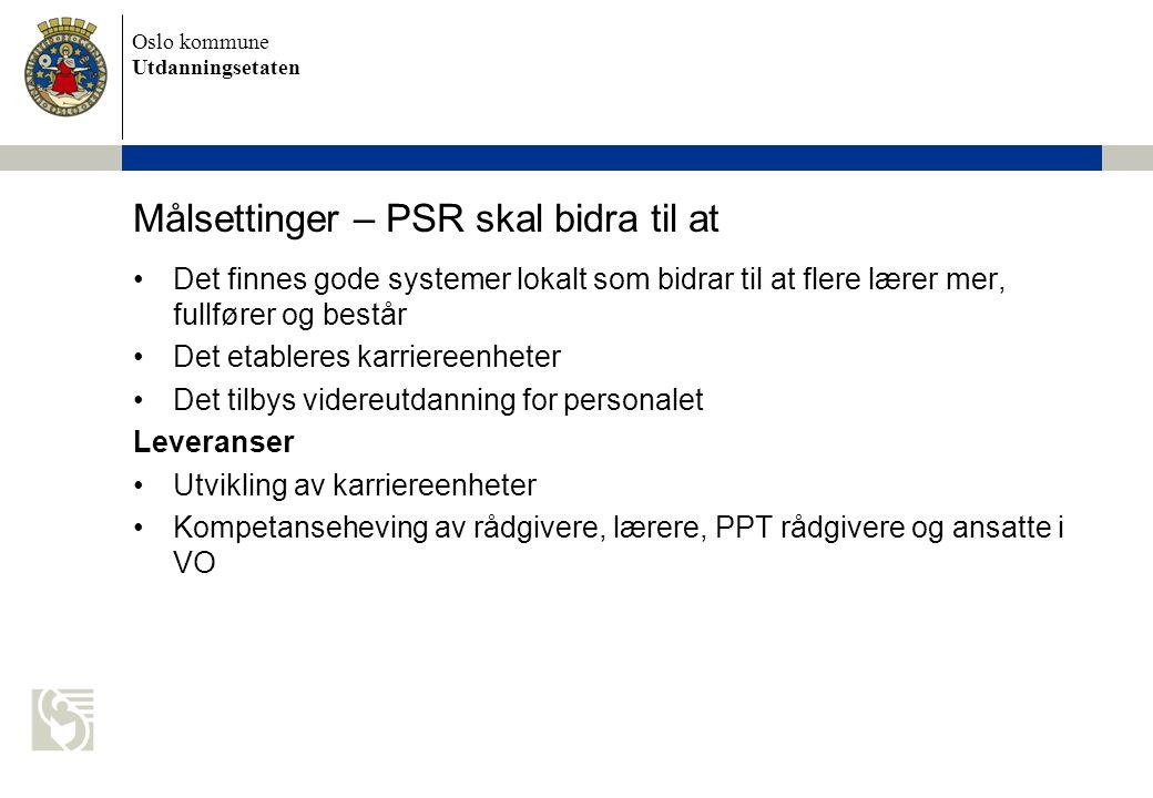 Oslo kommune Utdanningsetaten Målsettinger – PSR skal bidra til at Det finnes gode systemer lokalt som bidrar til at flere lærer mer, fullfører og består Det etableres karriereenheter Det tilbys videreutdanning for personalet Leveranser Utvikling av karriereenheter Kompetanseheving av rådgivere, lærere, PPT rådgivere og ansatte i VO