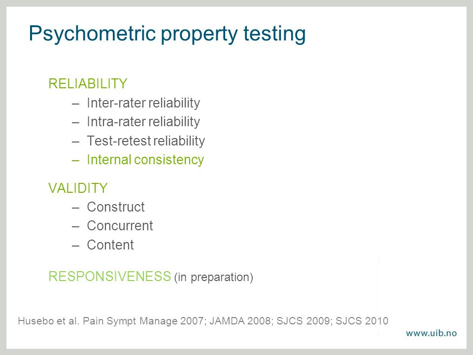 Psychometric property testing RELIABILITY –Inter-rater reliability –Intra-rater reliability –Test-retest reliability –Internal consistency VALIDITY –Construct –Concurrent –Content RESPONSIVENESS (in preparation) Husebo et al.