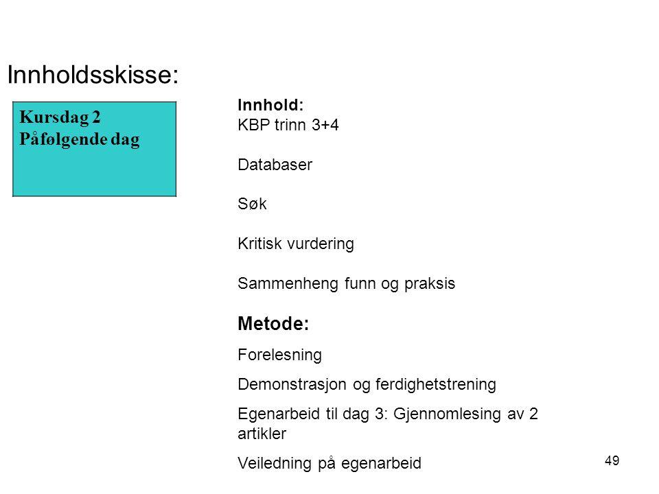 49 Kursdag 2 Påfølgende dag Innholdsskisse: Innhold: KBP trinn 3+4 Databaser Søk Kritisk vurdering Sammenheng funn og praksis Metode: Forelesning Demonstrasjon og ferdighetstrening Egenarbeid til dag 3: Gjennomlesing av 2 artikler Veiledning på egenarbeid