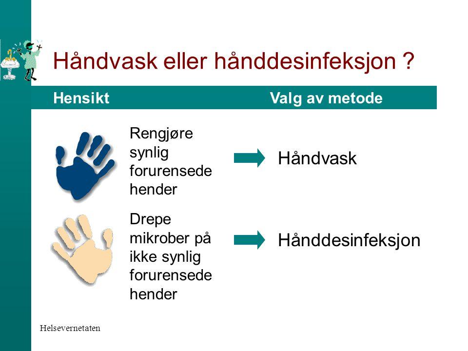 Helsevernetaten Håndvask eller hånddesinfeksjon ? Hensikt Valg av metode Håndvask Hånddesinfeksjon Rengjøre synlig forurensede hender Drepe mikrober p