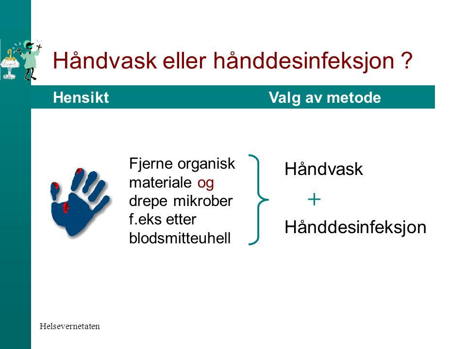 Helsevernetaten Håndvask eller hånddesinfeksjon ? Hensikt Valg av metode Håndvask Hånddesinfeksjon + Fjerne organisk materiale og drepe mikrober f.eks
