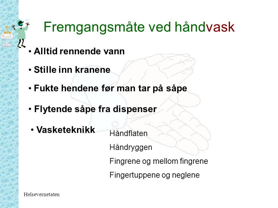 Helsevernetaten Fremgangsmåte ved håndvask Alltid rennende vann Stille inn kranene Fukte hendene før man tar på såpe Flytende såpe fra dispenser Vaske