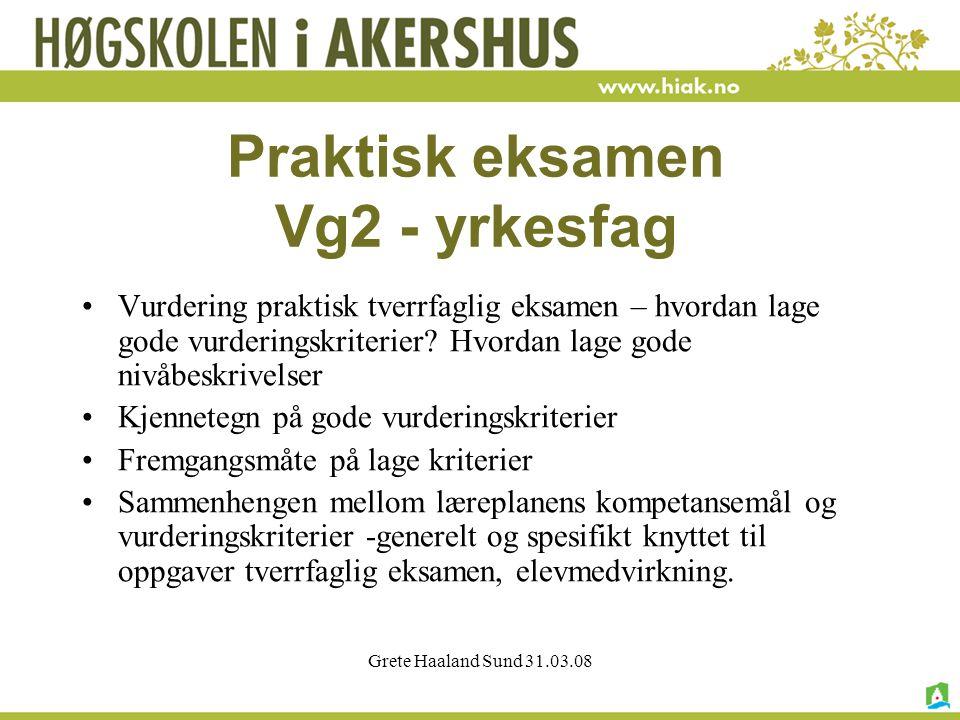 Grete Haaland Sund 31.03.08 Praktisk eksamen Vg2 - yrkesfag Vurdering praktisk tverrfaglig eksamen – hvordan lage gode vurderingskriterier.