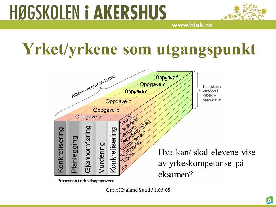 Grete Haaland Sund 31.03.08 Yrket/yrkene som utgangspunkt Hva kan/ skal elevene vise av yrkeskompetanse på eksamen?
