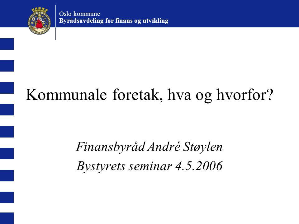 Oslo kommune Byrådsavdeling for finans og utvikling Kommunale foretak, hva og hvorfor? Finansbyråd André Støylen Bystyrets seminar 4.5.2006
