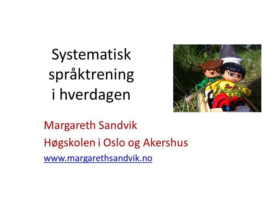 Systematisk språktrening i hverdagen Margareth Sandvik Høgskolen i Oslo og Akershus www.margarethsandvik.no
