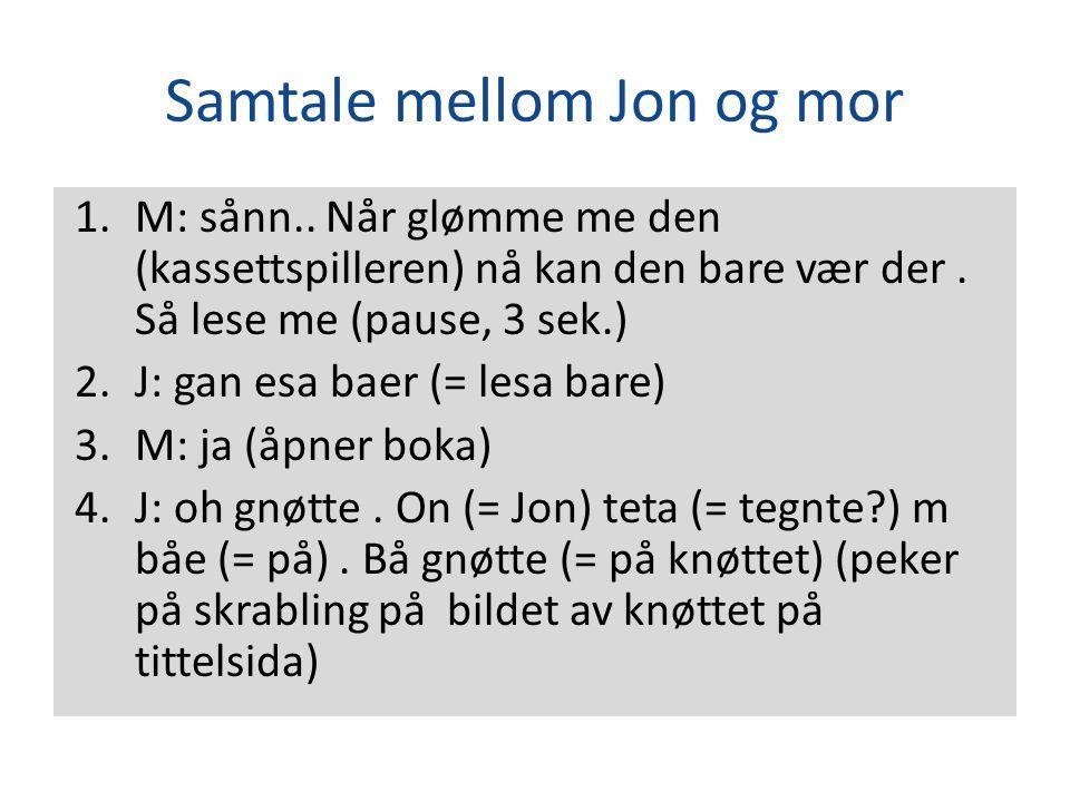 Samtale mellom Jon og mor 1.M: sånn.. Når glømme me den (kassettspilleren) nå kan den bare vær der. Så lese me (pause, 3 sek.) 2.J: gan esa baer (= le