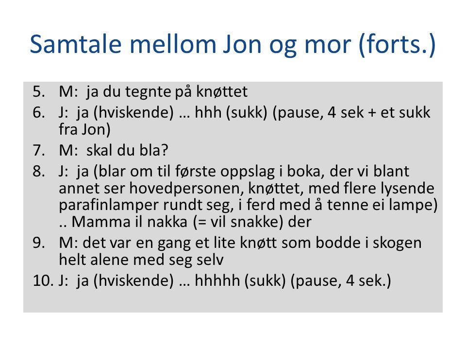Samtale mellom Jon og mor (forts.) 5.M: ja du tegnte på knøttet 6.J: ja (hviskende) … hhh (sukk) (pause, 4 sek + et sukk fra Jon) 7.M: skal du bla? 8.