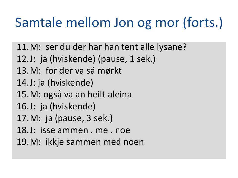 Samtale mellom Jon og mor (forts.) 11.M: ser du der har han tent alle lysane? 12.J: ja (hviskende) (pause, 1 sek.) 13.M: for der va så mørkt 14.J: ja