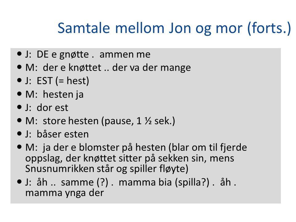 Samtale mellom Jon og mor (forts.) J: DE e gnøtte. ammen me M: der e knøttet.. der va der mange J: EST (= hest) M: hesten ja J: dor est M: store heste