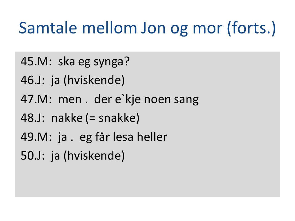 Samtale mellom Jon og mor (forts.) 45.M: ska eg synga? 46.J: ja (hviskende) 47.M: men. der e`kje noen sang 48.J: nakke (= snakke) 49.M: ja. eg får les