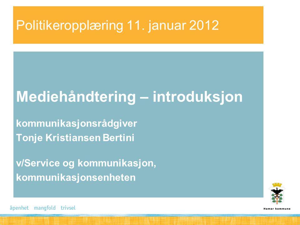 Politikeropplæring 11. januar 2012 Mediehåndtering – introduksjon kommunikasjonsrådgiver Tonje Kristiansen Bertini v/Service og kommunikasjon, kommuni