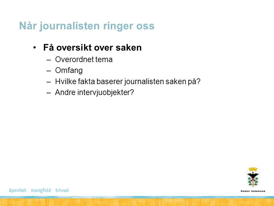 Få oversikt over saken –Overordnet tema –Omfang –Hvilke fakta baserer journalisten saken på? –Andre intervjuobjekter? Når journalisten ringer oss