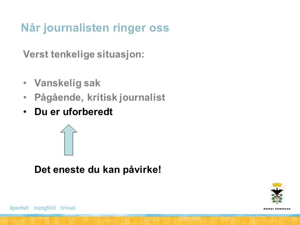 Når journalisten ringer oss Verst tenkelige situasjon: Vanskelig sak Pågående, kritisk journalist Du er uforberedt Det eneste du kan påvirke!