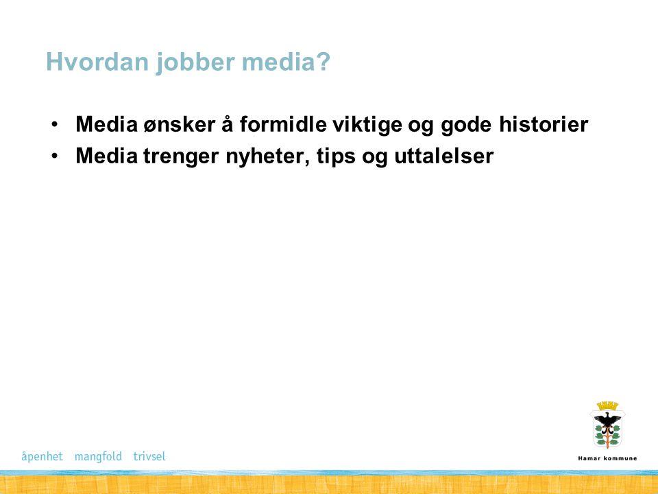 Media ønsker å formidle viktige og gode historier Media trenger nyheter, tips og uttalelser Hvordan jobber media?