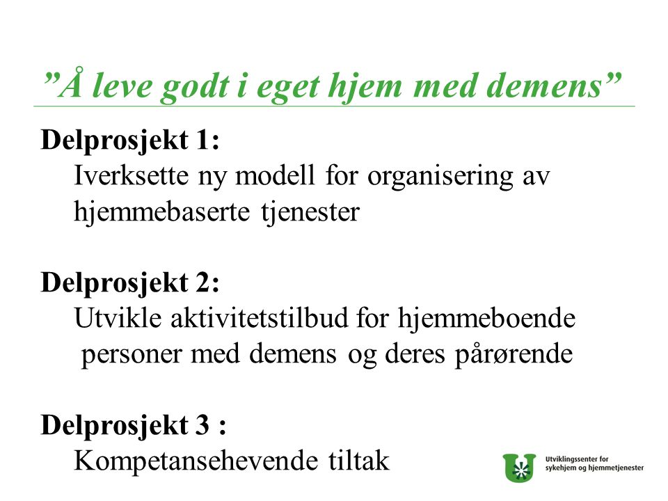 """""""Å leve godt i eget hjem med demens"""" Delprosjekt 1: Iverksette ny modell for organisering av hjemmebaserte tjenester Delprosjekt 2: Utvikle aktivitets"""