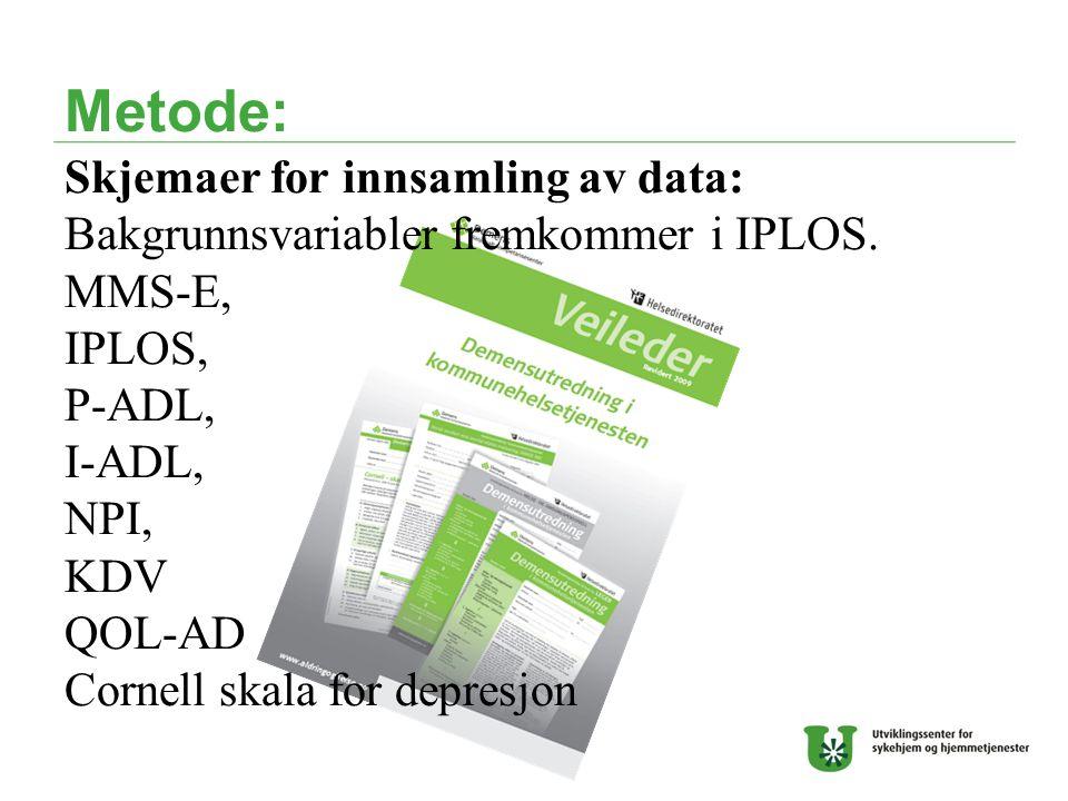 Metode: Skjemaer for innsamling av data: Bakgrunnsvariabler fremkommer i IPLOS. MMS-E, IPLOS, P-ADL, I-ADL, NPI, KDV QOL-AD Cornell skala for depresjo