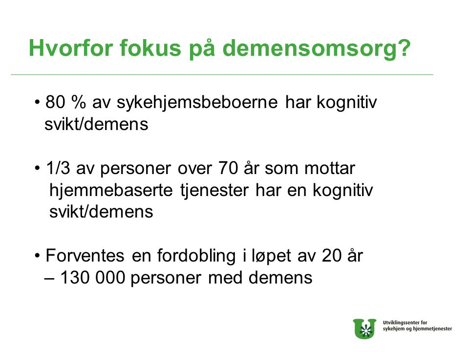 Hvorfor fokus på demensomsorg? 80 % av sykehjemsbeboerne har kognitiv svikt/demens 1/3 av personer over 70 år som mottar hjemmebaserte tjenester har e