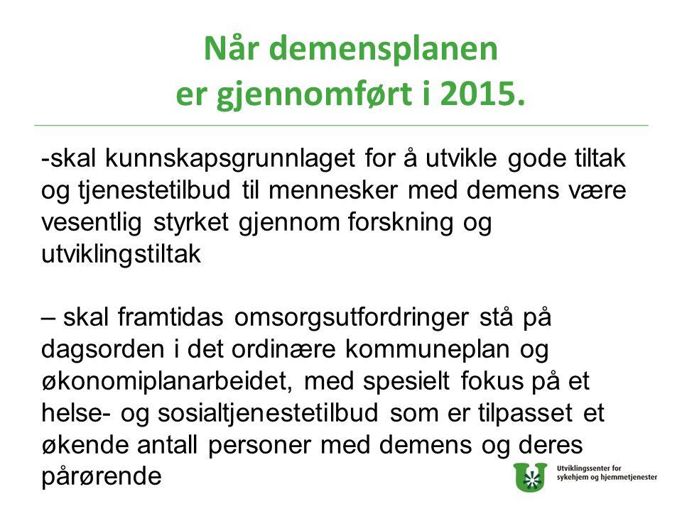 Når demensplanen er gjennomført i 2015. -skal kunnskapsgrunnlaget for å utvikle gode tiltak og tjenestetilbud til mennesker med demens være vesentlig