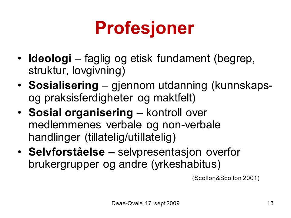 Daae-Qvale, 17. sept 200913 Profesjoner Ideologi – faglig og etisk fundament (begrep, struktur, lovgivning) Sosialisering – gjennom utdanning (kunnska
