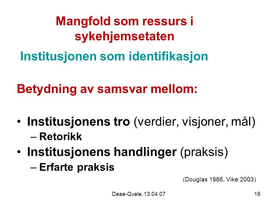 Daae-Qvale, 13.04.0716 Mangfold som ressurs i sykehjemsetaten Institusjonen som identifikasjon Betydning av samsvar mellom: Institusjonens tro (verdie