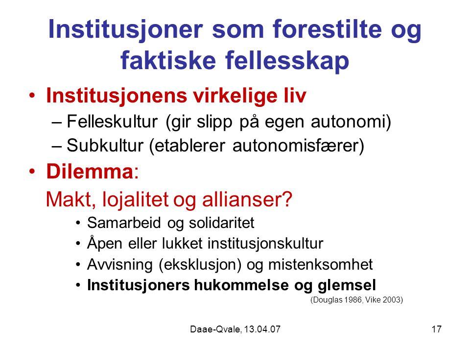 Daae-Qvale, 13.04.0717 Institusjoner som forestilte og faktiske fellesskap Institusjonens virkelige liv –Felleskultur (gir slipp på egen autonomi) –Su