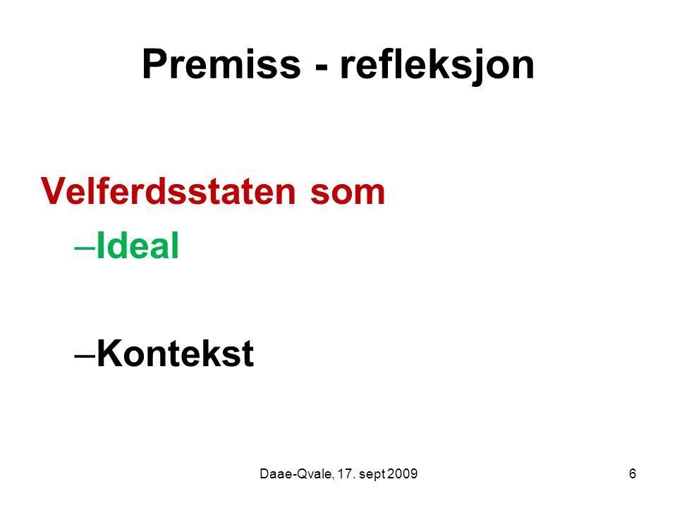 Premiss - refleksjon Velferdsstaten som –Ideal –Kontekst Daae-Qvale, 17. sept 20096