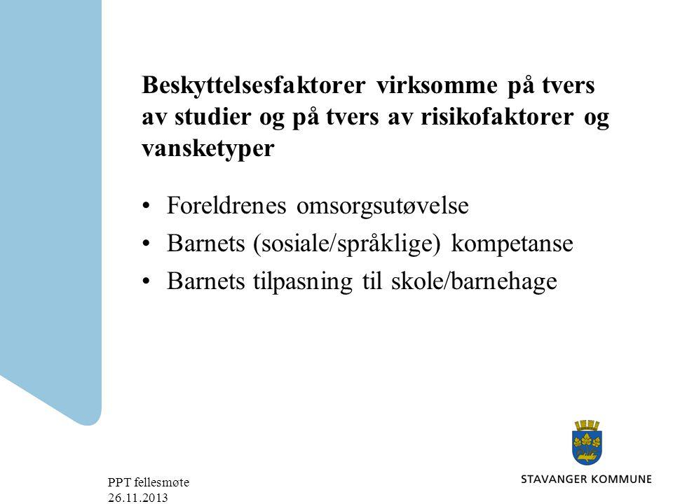 Beskyttelsesfaktorer virksomme på tvers av studier og på tvers av risikofaktorer og vansketyper Foreldrenes omsorgsutøvelse Barnets (sosiale/språklige) kompetanse Barnets tilpasning til skole/barnehage PPT fellesmøte 26.11.2013