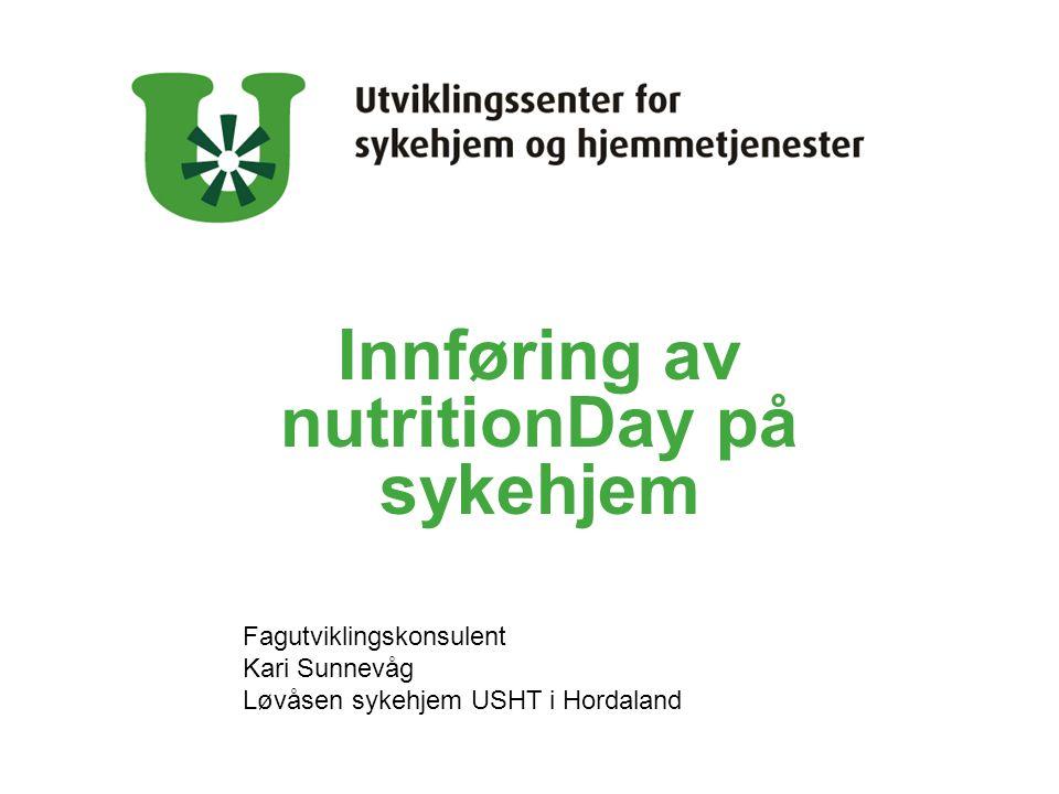 Innføring av nutritionDay på sykehjem Fagutviklingskonsulent Kari Sunnevåg Løvåsen sykehjem USHT i Hordaland