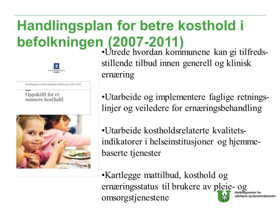 Handlingsplan for betre kosthold i befolkningen (2007-2011) Utrede hvordan kommunene kan gi tilfreds- stillende tilbud innen generell og klinisk ernæring Utarbeide og implementere faglige retnings- linjer og veiledere for ernæringsbehandling Utarbeide kostholdsrelaterte kvalitets- indikatorer i helseinstitusjoner og hjemme- baserte tjenester Kartlegge mattilbud, kosthold og ernæringsstatus til brukere av pleie- og omsorgstjenestene