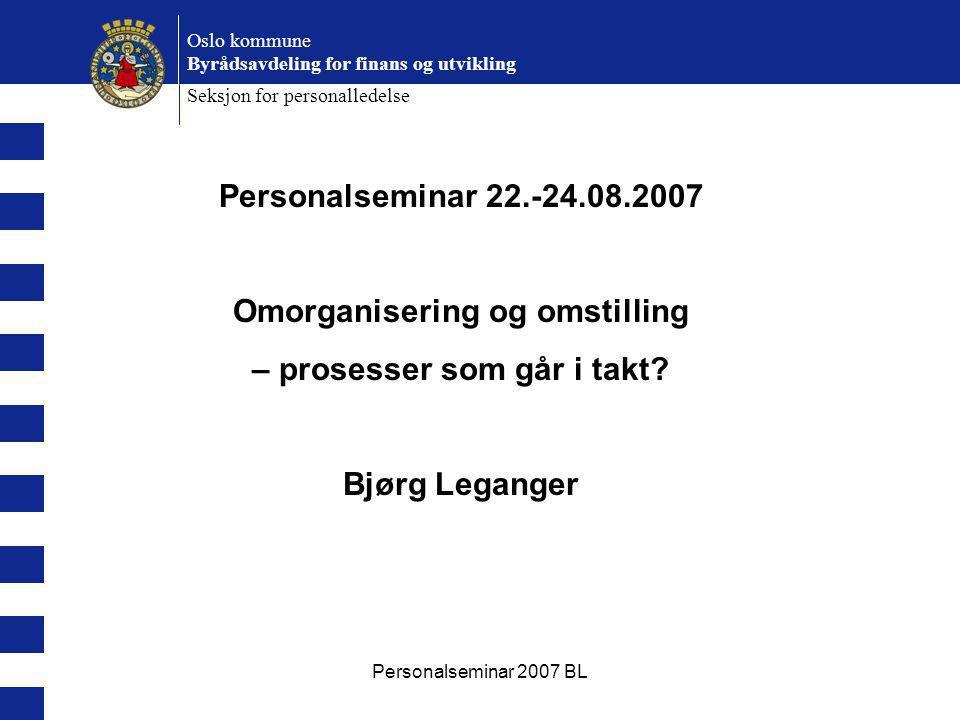 Personalseminar 2007 BL Oslo kommune Byrådsavdeling for finans og utvikling Seksjon for personalledelse Personalseminar 22.-24.08.2007 Omorganisering